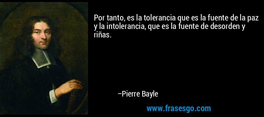 Por tanto, es la tolerancia que es la fuente de la paz y la intolerancia, que es la fuente de desorden y riñas. – Pierre Bayle