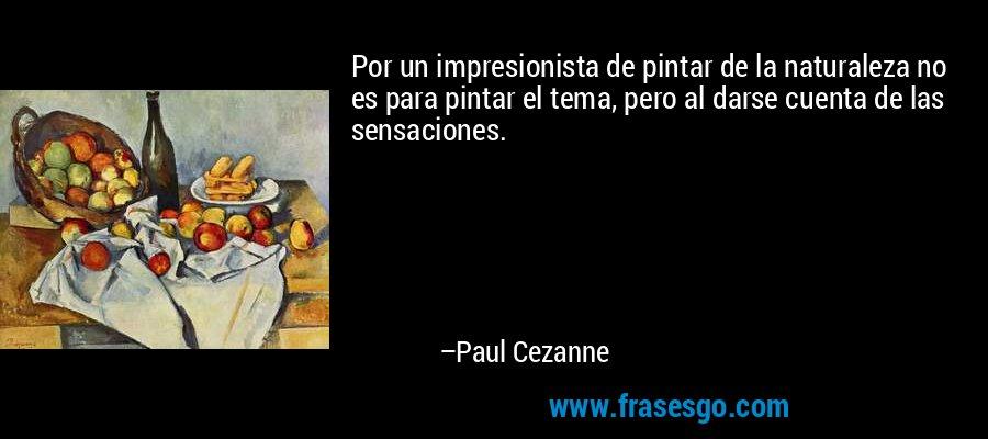 Por un impresionista de pintar de la naturaleza no es para pintar el tema, pero al darse cuenta de las sensaciones. – Paul Cezanne
