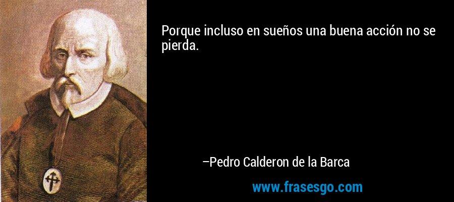 Porque incluso en sueños una buena acción no se pierda. – Pedro Calderon de la Barca