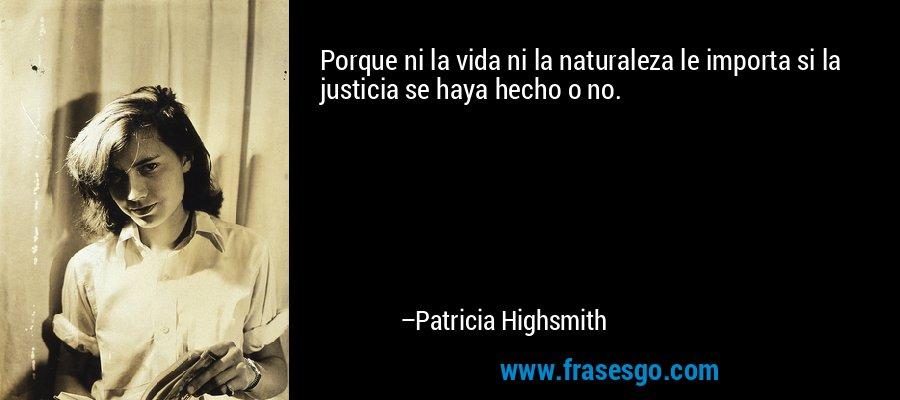Porque ni la vida ni la naturaleza le importa si la justicia se haya hecho o no. – Patricia Highsmith