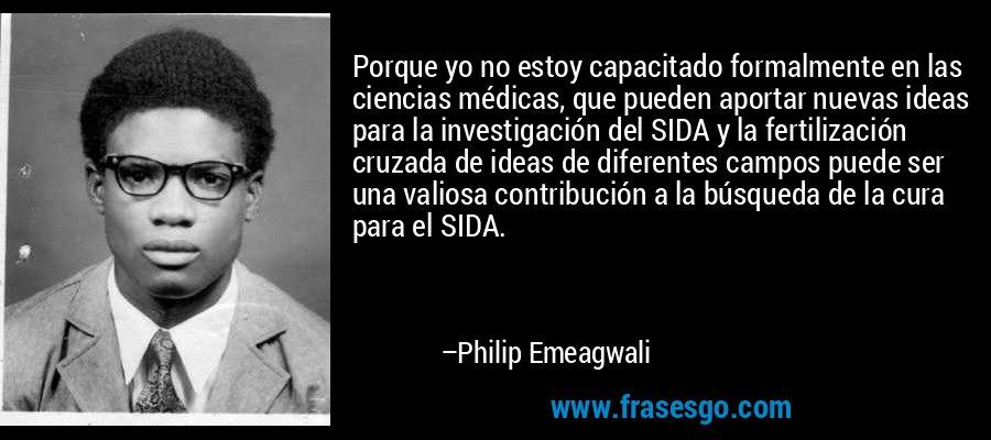 Porque yo no estoy capacitado formalmente en las ciencias médicas, que pueden aportar nuevas ideas para la investigación del SIDA y la fertilización cruzada de ideas de diferentes campos puede ser una valiosa contribución a la búsqueda de la cura para el SIDA. – Philip Emeagwali