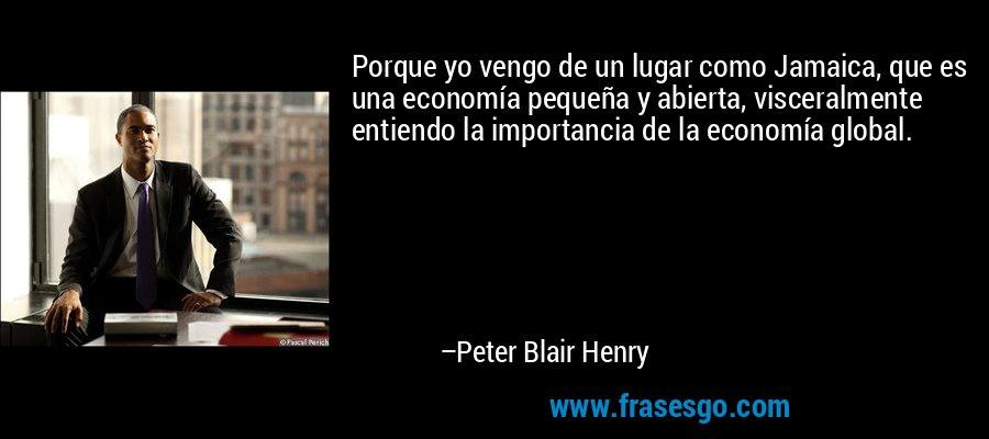 Porque yo vengo de un lugar como Jamaica, que es una economía pequeña y abierta, visceralmente entiendo la importancia de la economía global. – Peter Blair Henry