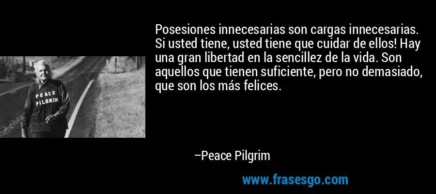 Posesiones innecesarias son cargas innecesarias. Si usted tiene, usted tiene que cuidar de ellos! Hay una gran libertad en la sencillez de la vida. Son aquellos que tienen suficiente, pero no demasiado, que son los más felices. – Peace Pilgrim
