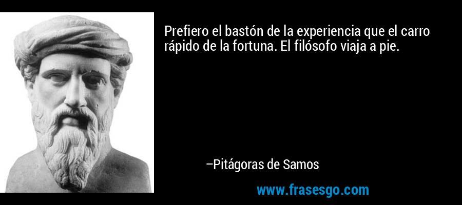 Prefiero el bastón de la experiencia que el carro rápido de la fortuna. El filósofo viaja a pie. – Pitágoras de Samos