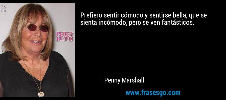 Prefiero sentir cómodo y sentirse bella, que se sienta incómodo, pero se ven fantásticos. – Penny Marshall
