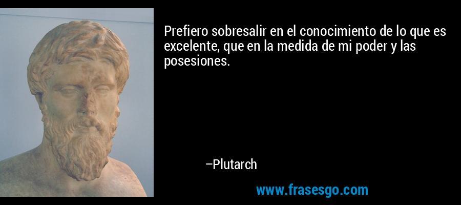 Prefiero sobresalir en el conocimiento de lo que es excelente, que en la medida de mi poder y las posesiones. – Plutarch