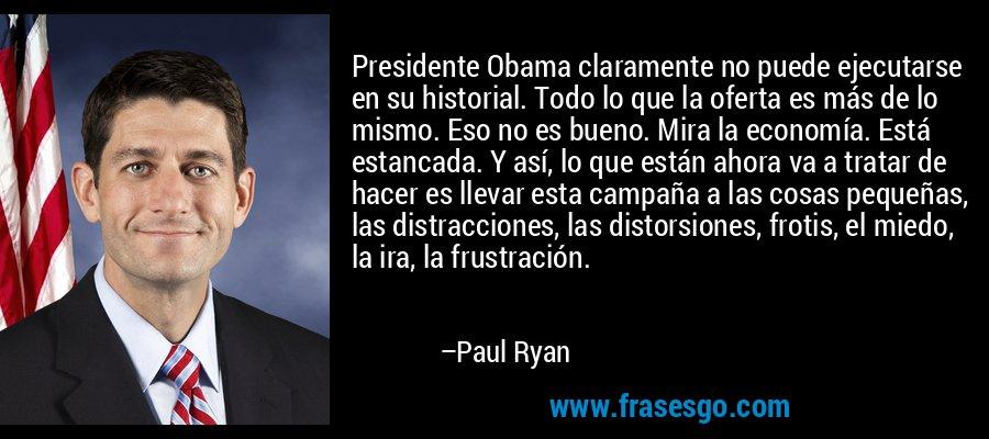 Presidente Obama claramente no puede ejecutarse en su historial. Todo lo que la oferta es más de lo mismo. Eso no es bueno. Mira la economía. Está estancada. Y así, lo que están ahora va a tratar de hacer es llevar esta campaña a las cosas pequeñas, las distracciones, las distorsiones, frotis, el miedo, la ira, la frustración. – Paul Ryan