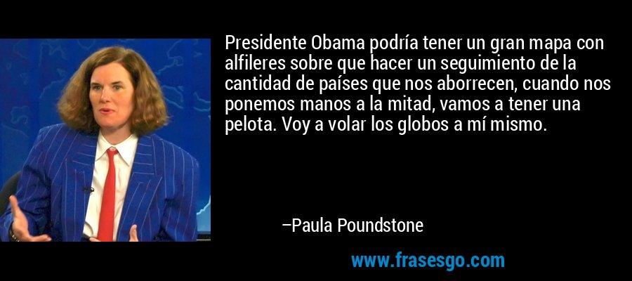 Presidente Obama podría tener un gran mapa con alfileres sobre que hacer un seguimiento de la cantidad de países que nos aborrecen, cuando nos ponemos manos a la mitad, vamos a tener una pelota. Voy a volar los globos a mí mismo. – Paula Poundstone