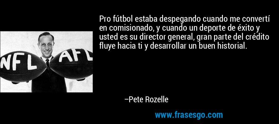 Pro fútbol estaba despegando cuando me convertí en comisionado, y cuando un deporte de éxito y usted es su director general, gran parte del crédito fluye hacia ti y desarrollar un buen historial. – Pete Rozelle