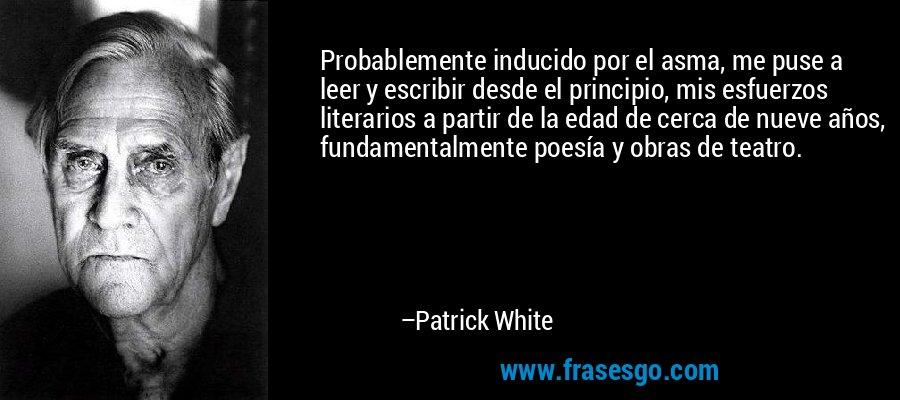 Probablemente inducido por el asma, me puse a leer y escribir desde el principio, mis esfuerzos literarios a partir de la edad de cerca de nueve años, fundamentalmente poesía y obras de teatro. – Patrick White