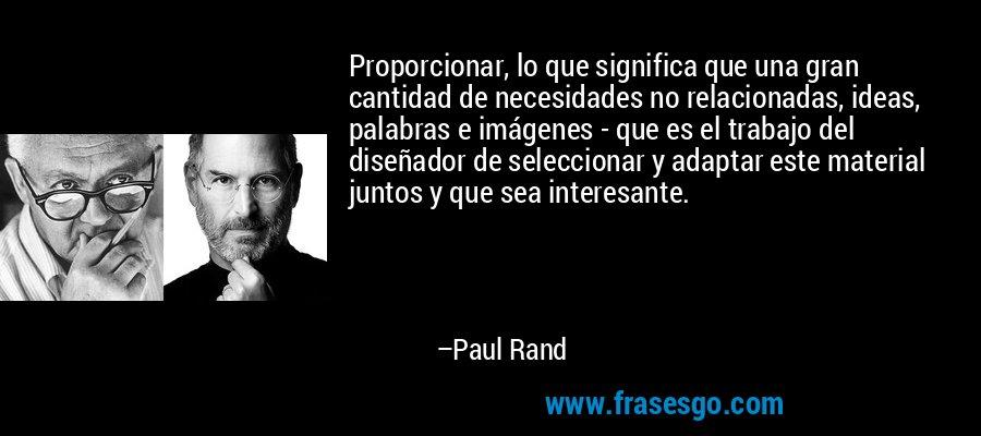 Proporcionar, lo que significa que una gran cantidad de necesidades no relacionadas, ideas, palabras e imágenes - que es el trabajo del diseñador de seleccionar y adaptar este material juntos y que sea interesante. – Paul Rand