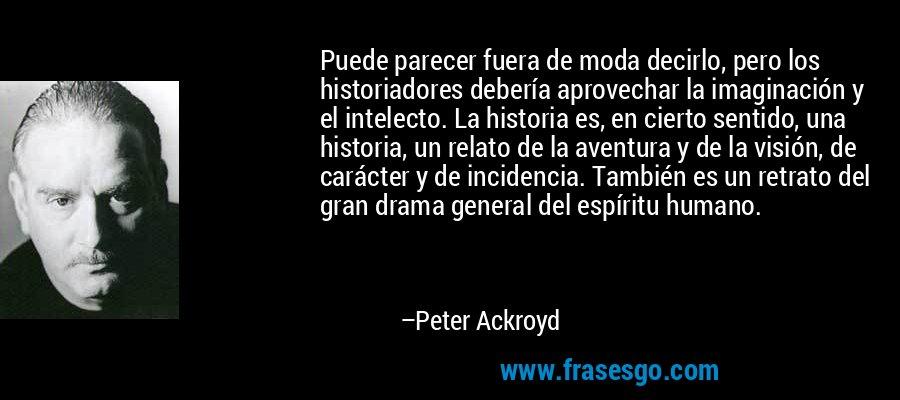 Puede parecer fuera de moda decirlo, pero los historiadores debería aprovechar la imaginación y el intelecto. La historia es, en cierto sentido, una historia, un relato de la aventura y de la visión, de carácter y de incidencia. También es un retrato del gran drama general del espíritu humano. – Peter Ackroyd