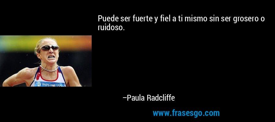 Puede ser fuerte y fiel a ti mismo sin ser grosero o ruidoso. – Paula Radcliffe