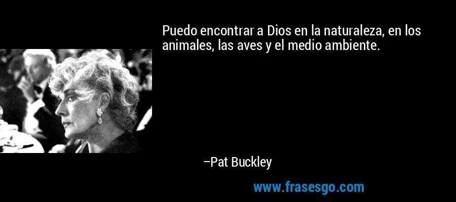 Puedo encontrar a Dios en la naturaleza, en los animales, las aves y el medio ambiente. – Pat Buckley