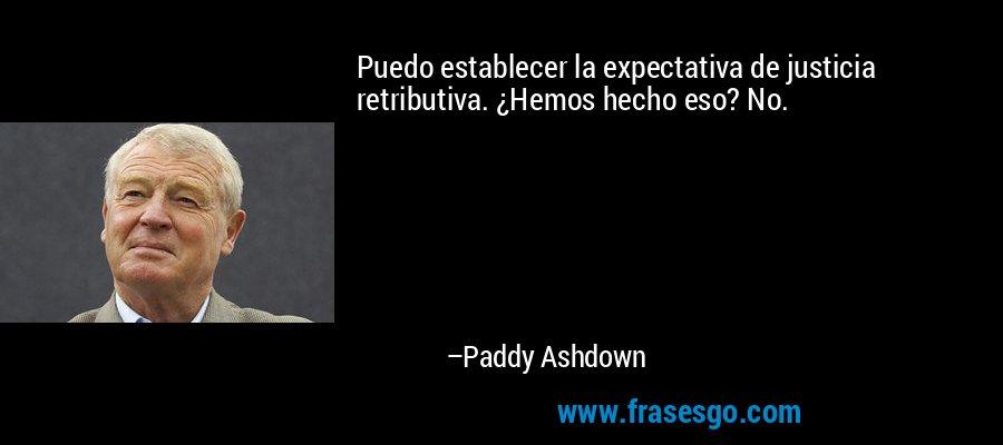 Puedo establecer la expectativa de justicia retributiva. ¿Hemos hecho eso? No. – Paddy Ashdown