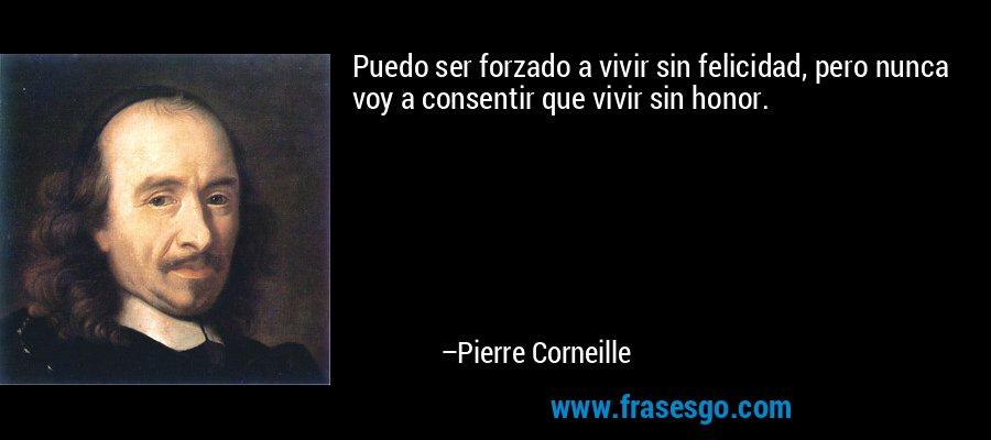 Puedo ser forzado a vivir sin felicidad, pero nunca voy a consentir que vivir sin honor. – Pierre Corneille