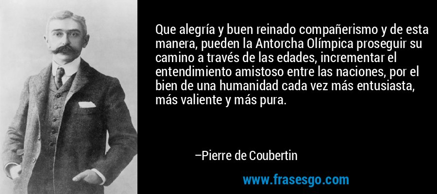 Que alegría y buen reinado compañerismo y de esta manera, pueden la Antorcha Olímpica proseguir su camino a través de las edades, incrementar el entendimiento amistoso entre las naciones, por el bien de una humanidad cada vez más entusiasta, más valiente y más pura. – Pierre de Coubertin