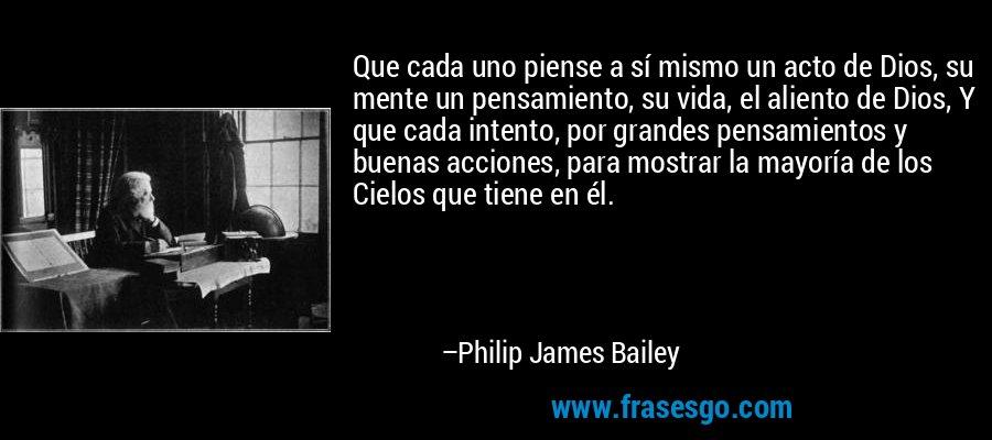 Que cada uno piense a sí mismo un acto de Dios, su mente un pensamiento, su vida, el aliento de Dios, Y que cada intento, por grandes pensamientos y buenas acciones, para mostrar la mayoría de los Cielos que tiene en él. – Philip James Bailey