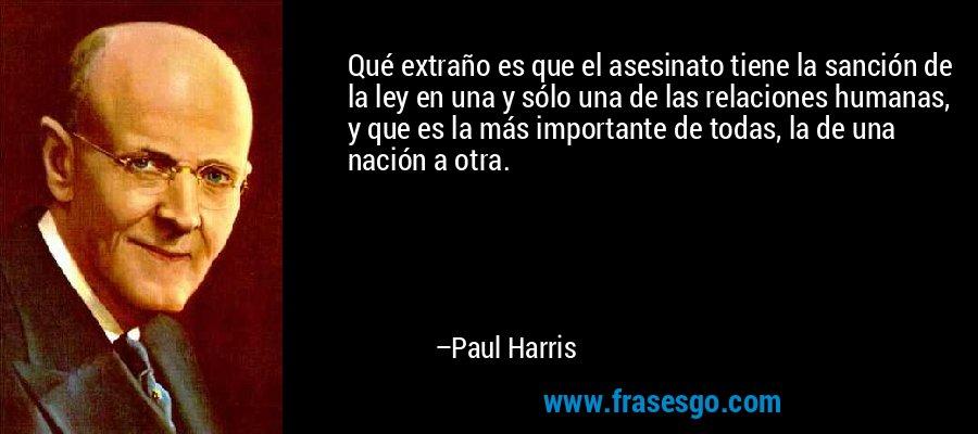Qué extraño es que el asesinato tiene la sanción de la ley en una y sólo una de las relaciones humanas, y que es la más importante de todas, la de una nación a otra. – Paul Harris