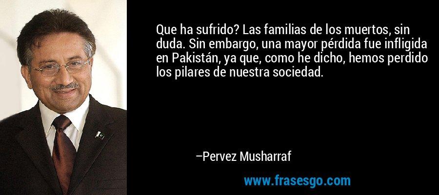 Que ha sufrido? Las familias de los muertos, sin duda. Sin embargo, una mayor pérdida fue infligida en Pakistán, ya que, como he dicho, hemos perdido los pilares de nuestra sociedad. – Pervez Musharraf