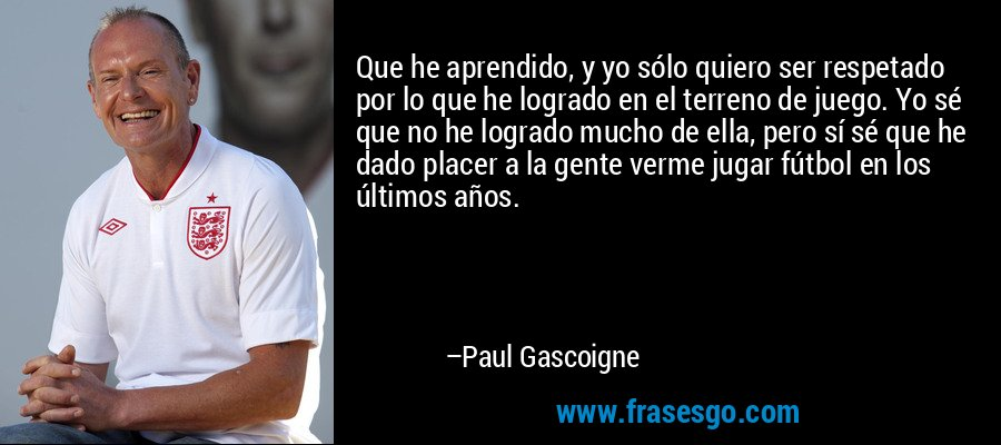 Que he aprendido, y yo sólo quiero ser respetado por lo que he logrado en el terreno de juego. Yo sé que no he logrado mucho de ella, pero sí sé que he dado placer a la gente verme jugar fútbol en los últimos años. – Paul Gascoigne