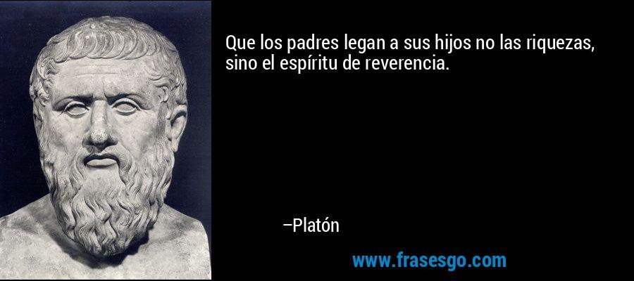 Que los padres legan a sus hijos no las riquezas, sino el espíritu de reverencia. – Platón