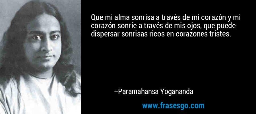 Que mi alma sonrisa a través de mi corazón y mi corazón sonríe a través de mis ojos, que puede dispersar sonrisas ricos en corazones tristes. – Paramahansa Yogananda