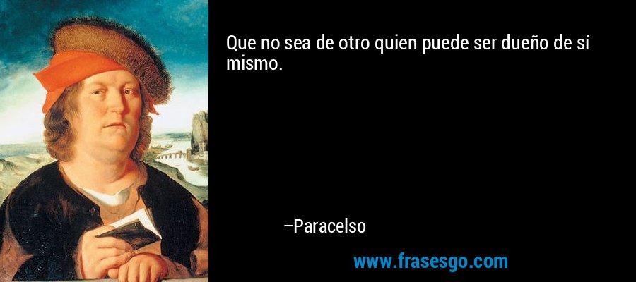 Que no sea de otro quien puede ser dueño de sí mismo. – Paracelso