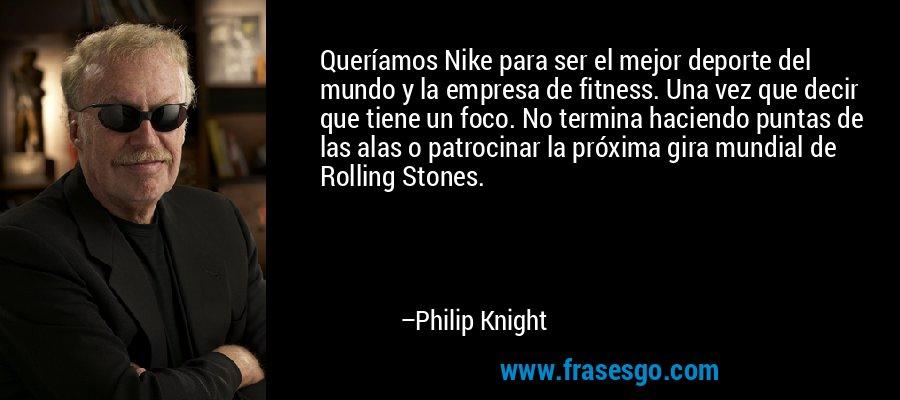 Queríamos Nike para ser el mejor deporte del mundo y la empresa de fitness. Una vez que decir que tiene un foco. No termina haciendo puntas de las alas o patrocinar la próxima gira mundial de Rolling Stones. – Philip Knight