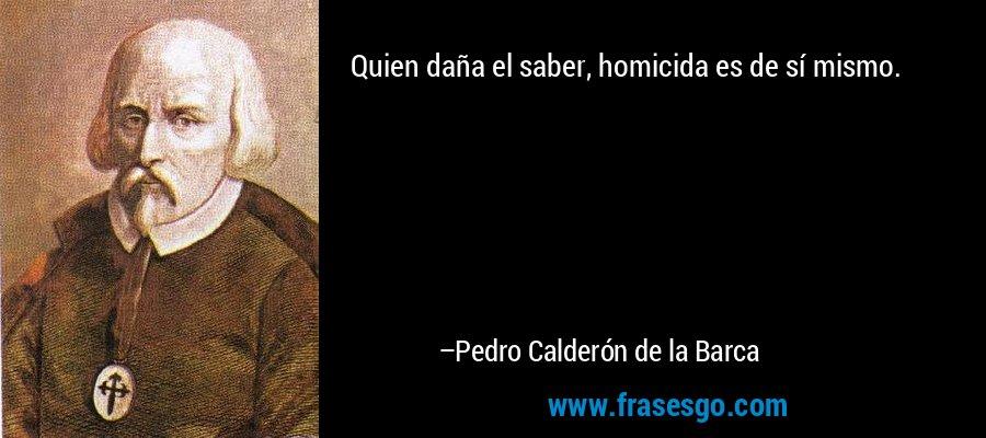 Quien daña el saber, homicida es de sí mismo. – Pedro Calderón de la Barca