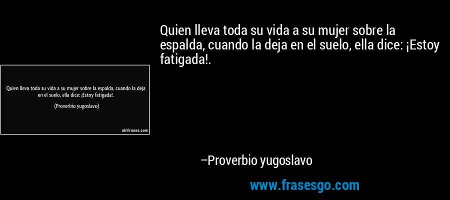 Quien lleva toda su vida a su mujer sobre la espalda, cuando la deja en el suelo, ella dice: ¡Estoy fatigada!. – Proverbio yugoslavo
