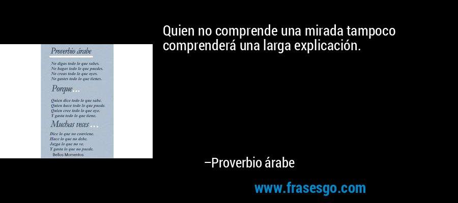 Quien no comprende una mirada tampoco comprenderá una larga explicación. – Proverbio árabe