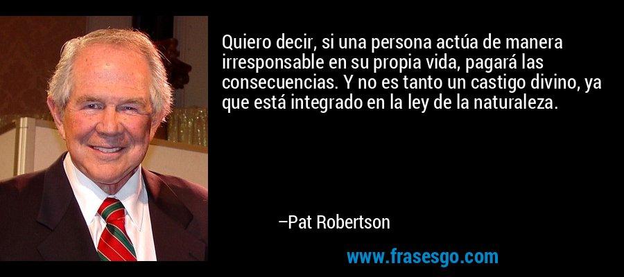 Quiero decir, si una persona actúa de manera irresponsable en su propia vida, pagará las consecuencias. Y no es tanto un castigo divino, ya que está integrado en la ley de la naturaleza. – Pat Robertson