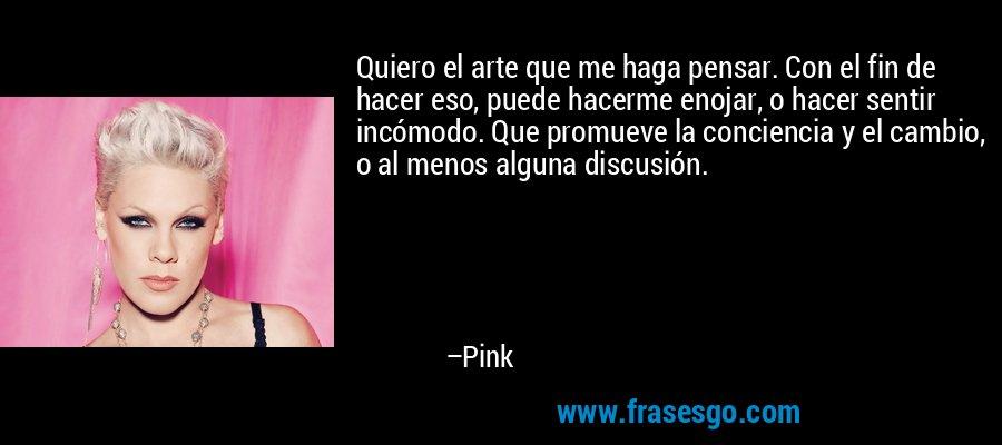 Quiero el arte que me haga pensar. Con el fin de hacer eso, puede hacerme enojar, o hacer sentir incómodo. Que promueve la conciencia y el cambio, o al menos alguna discusión. – Pink