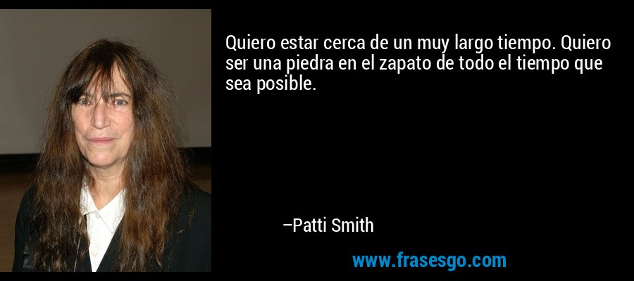 Quiero estar cerca de un muy largo tiempo. Quiero ser una piedra en el zapato de todo el tiempo que sea posible. – Patti Smith