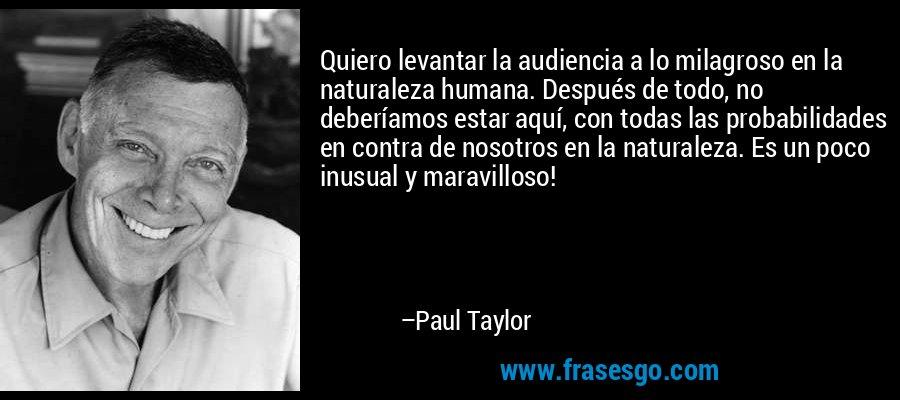Quiero levantar la audiencia a lo milagroso en la naturaleza humana. Después de todo, no deberíamos estar aquí, con todas las probabilidades en contra de nosotros en la naturaleza. Es un poco inusual y maravilloso! – Paul Taylor