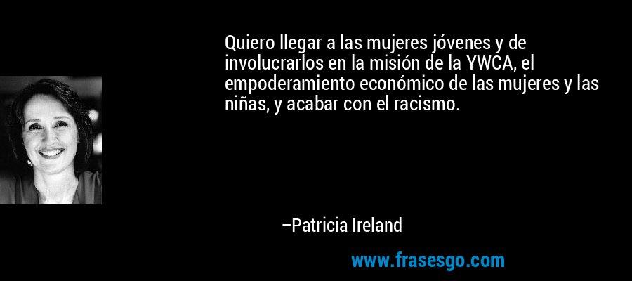 Quiero llegar a las mujeres jóvenes y de involucrarlos en la misión de la YWCA, el empoderamiento económico de las mujeres y las niñas, y acabar con el racismo. – Patricia Ireland