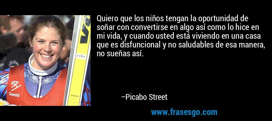 Quiero que los niños tengan la oportunidad de soñar con convertirse en algo así como lo hice en mi vida, y cuando usted está viviendo en una casa que es disfuncional y no saludables de esa manera, no sueñas así. – Picabo Street