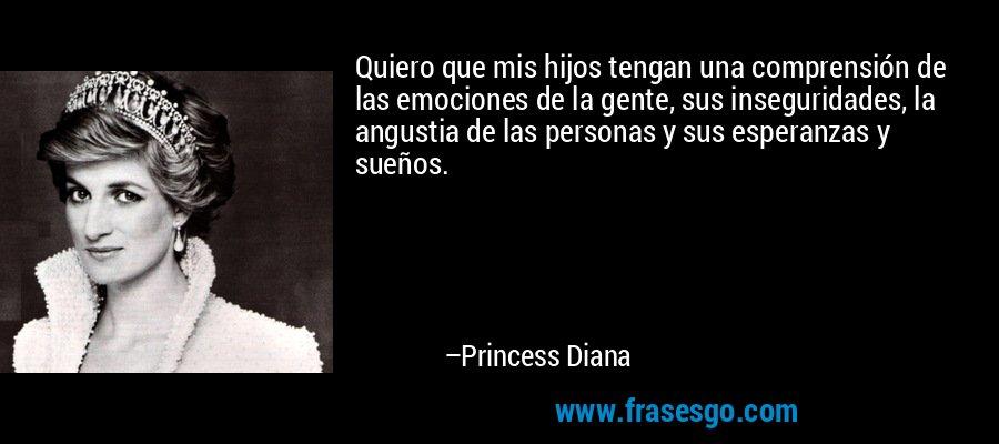 Quiero que mis hijos tengan una comprensión de las emociones de la gente, sus inseguridades, la angustia de las personas y sus esperanzas y sueños. – Princess Diana