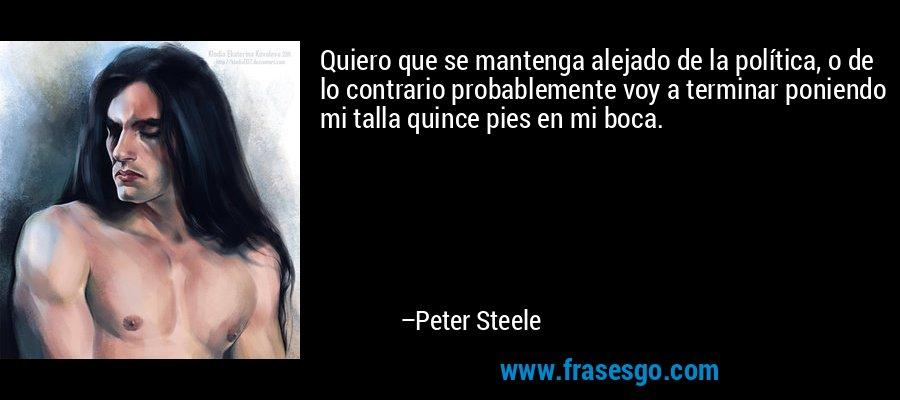 Quiero que se mantenga alejado de la política, o de lo contrario probablemente voy a terminar poniendo mi talla quince pies en mi boca. – Peter Steele