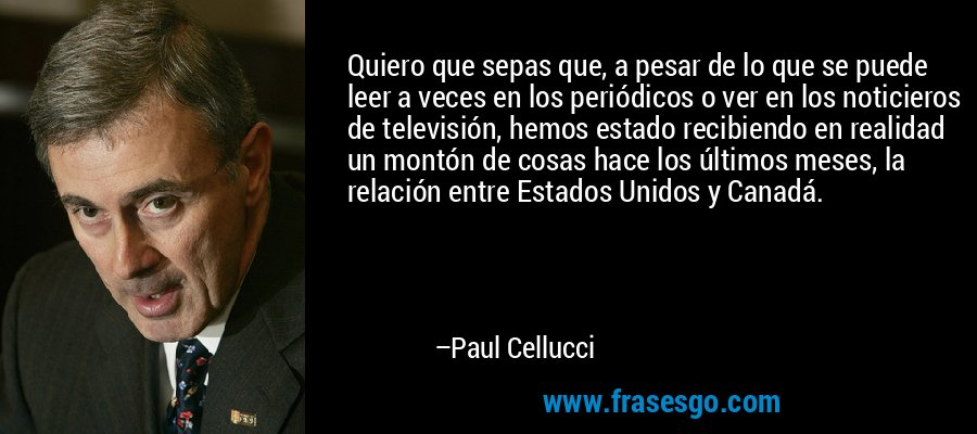 Quiero que sepas que, a pesar de lo que se puede leer a veces en los periódicos o ver en los noticieros de televisión, hemos estado recibiendo en realidad un montón de cosas hace los últimos meses, la relación entre Estados Unidos y Canadá. – Paul Cellucci