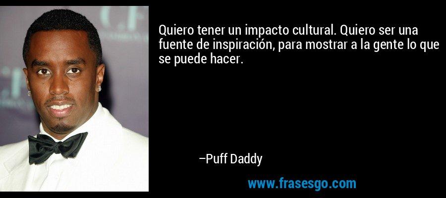 Quiero tener un impacto cultural. Quiero ser una fuente de inspiración, para mostrar a la gente lo que se puede hacer. – Puff Daddy