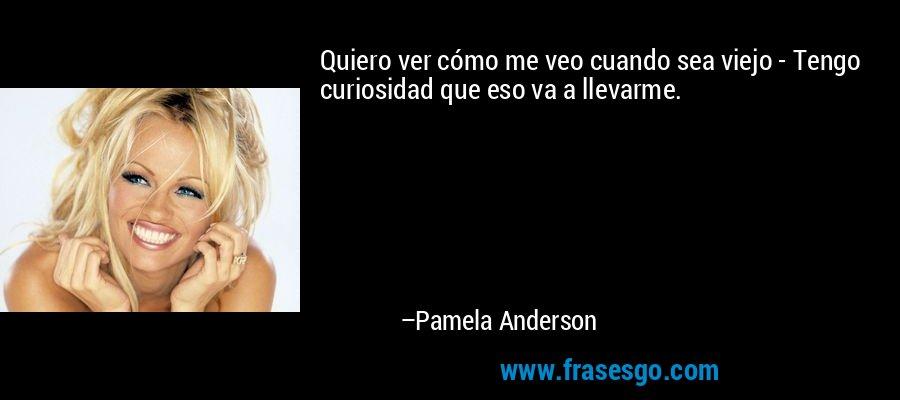 Quiero ver cómo me veo cuando sea viejo - Tengo curiosidad que eso va a llevarme. – Pamela Anderson