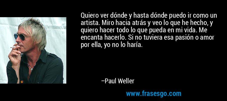 Quiero ver dónde y hasta dónde puedo ir como un artista. Miro hacia atrás y veo lo que he hecho, y quiero hacer todo lo que pueda en mi vida. Me encanta hacerlo. Si no tuviera esa pasión o amor por ella, yo no lo haría. – Paul Weller