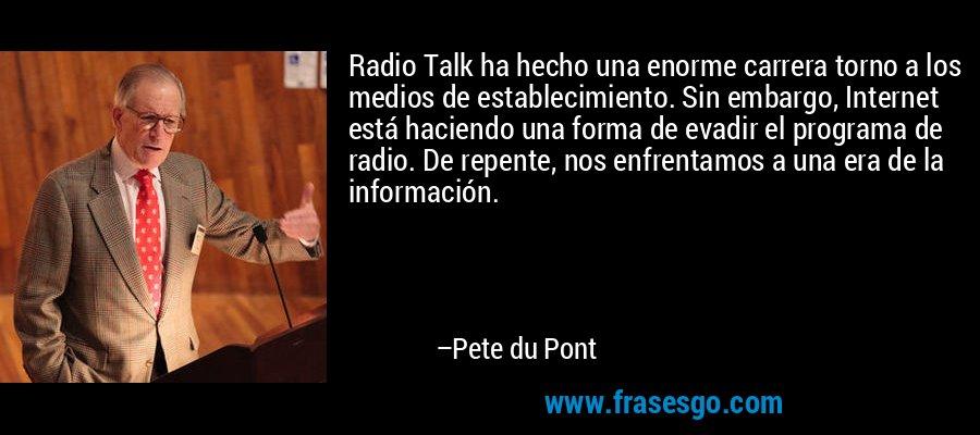 Radio Talk ha hecho una enorme carrera torno a los medios de establecimiento. Sin embargo, Internet está haciendo una forma de evadir el programa de radio. De repente, nos enfrentamos a una era de la información. – Pete du Pont