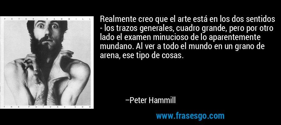 Realmente creo que el arte está en los dos sentidos - los trazos generales, cuadro grande, pero por otro lado el examen minucioso de lo aparentemente mundano. Al ver a todo el mundo en un grano de arena, ese tipo de cosas. – Peter Hammill