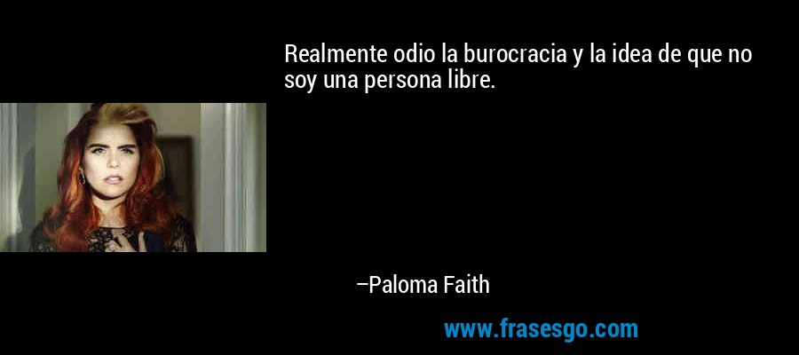Realmente odio la burocracia y la idea de que no soy una persona libre. – Paloma Faith