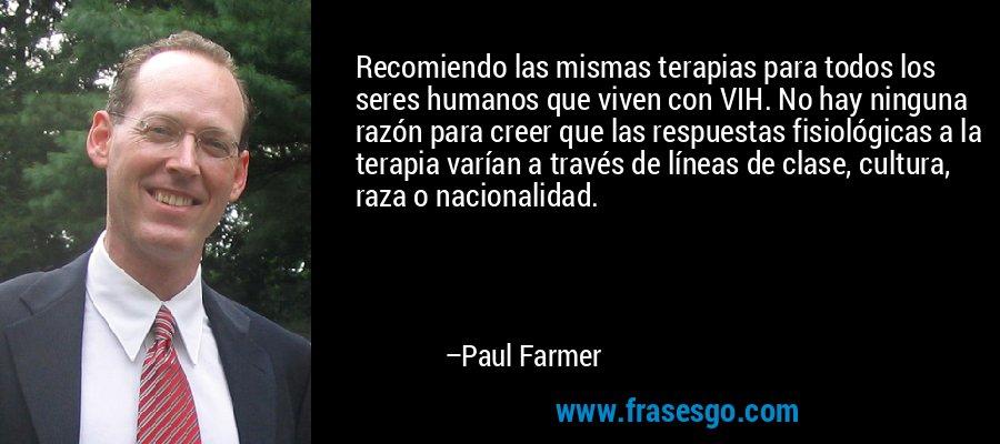 Recomiendo las mismas terapias para todos los seres humanos que viven con VIH. No hay ninguna razón para creer que las respuestas fisiológicas a la terapia varían a través de líneas de clase, cultura, raza o nacionalidad. – Paul Farmer