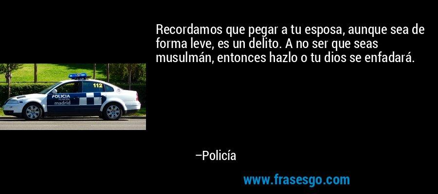 Recordamos que pegar a tu esposa, aunque sea de forma leve, es un delito. A no ser que seas musulmán, entonces hazlo o tu dios se enfadará. – Policía