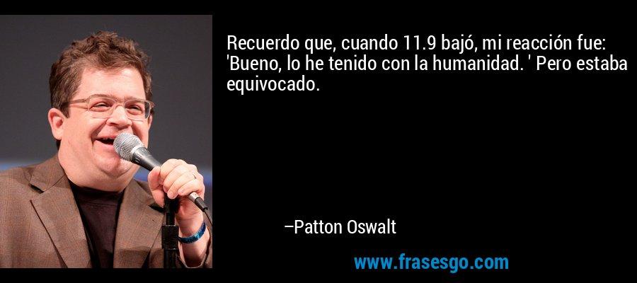 Recuerdo que, cuando 11.9 bajó, mi reacción fue: 'Bueno, lo he tenido con la humanidad. ' Pero estaba equivocado. – Patton Oswalt